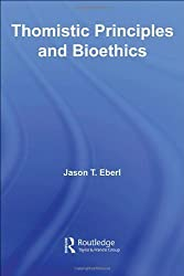 Thomistic Principles and Bioethics (Routledge Annals of Bioethics) by Jason T. Eberl (2006-08-31)