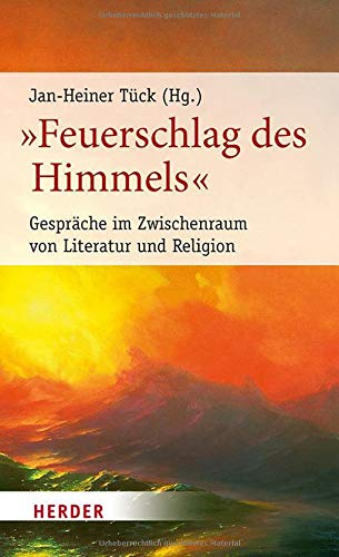 """""""Feuerschlag des Himmels"""": Gespräche im Zwischenraum von Literatur und Religion (Poetikdozentur Literatur und Religion)"""