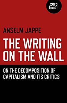 The Writing on the Wall: On the Decomposition of Capitalism and Its Critics by [Jappe, Anselm]