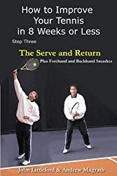 How to Improve Your Tennis in 8 Weeks or Less: Step Three The Serve and Return (The Serve and Return including the Forehand and Backhand Smash Book 3)