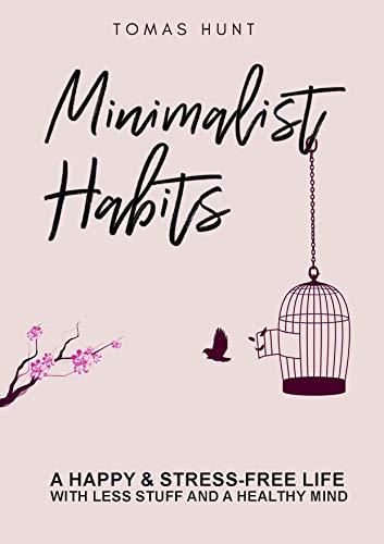 Minimalist Habits: A Happy & Stress-Free Life with Less Stuff and ...