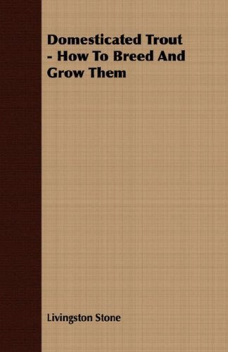 Domesticated Trout - How To Breed And Grow Them by Livingston Stone (2007-10-26)