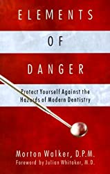 Elements of Danger : Protect Yourself against the Hazards of Modern Dentistry (HEALTH, MEDICINE, DENTISTRY, TOXICOLOGY)