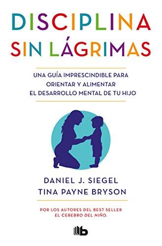 Disciplina sin lágrimas: Una guía imprescindible para orientar y alimentar el desarrollo mental de tu hijo (NO FICCIÓN) por Daniel J. Siegel