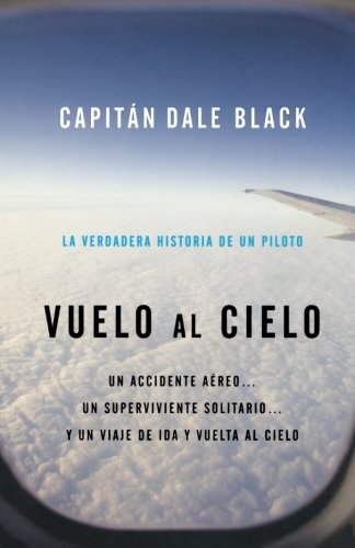 Vuelo al Cielo: Un Accidente Aereo...un Unico Sobreviviente, Unviaje al Cielo y su Regreso = Flight to Heaven por Dale Black