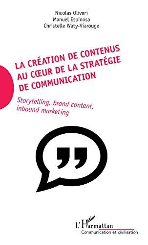 La création de contenus au coeur de la stratégie de communication: Storytelling, brand content, inbound marketing (Communication et Civilisation)