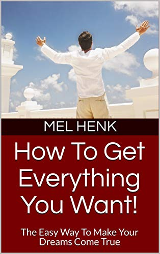 How To Get Everything You Want!: The Easy Way To Make Your Dreams Come True (English Edition)