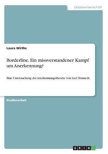 Borderline. Ein missverstandener Kampf um Anerkennung?: Eine Untersuchung der Anerkennungstheorie von Axel Honneth