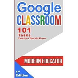 Google Classroom: 101 Tasks Teachers Should Know (Modern Educator - Google Classroom, Band 3)