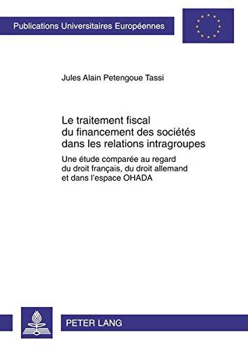 Le Traitement Fiscal Du Financement Des Societes Dans Les Relations Intragroupes: Une Etude Comparee Au Regard Du Droit Francais, Du Droit Allemand Et Dans L'espace Ohada