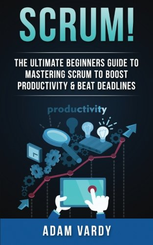 Scrum!: The Ultimate Beginners Guide To Mastering Scrum To Boost Productivity & Beat Deadlines (ITIL, ITSM, Project Management, Computer Programming, ITIL Foundations, Prince2)