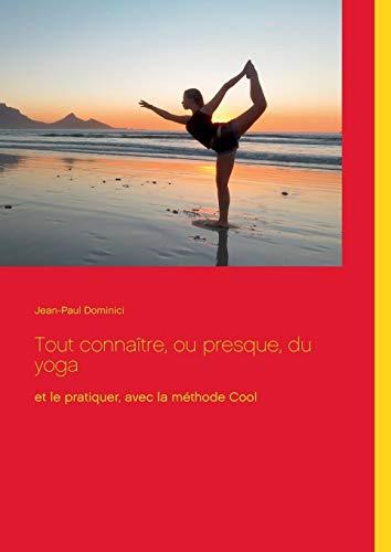 Tout connaître, ou presque, du yoga : Et le pratiquer, avec la méthode Cool par Jean-Paul Dominici
