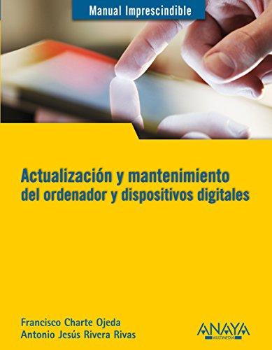 Actualización y mantenimiento del ordenador y dispositivos digitales (Manuales Imprescindibles) por Antonio Jesús Rivera Rivas