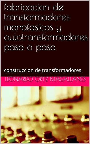 fabricacion  de transformadores monofasicos  y autotransformadores  paso a paso: construccion de transformadores (Spanish Edition)