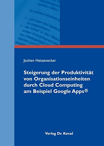 Steigerung der Produktivität von Organisationseinheiten durch Cloud Computing am Beispiel Google Apps® (INTERNET - Praxis und Zukunftsanwendungen des Internets)