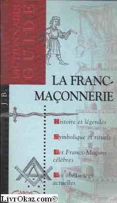 La franc-maçonnerie : Dictionnaire-guide, histoire et légendes, symbolique et rituels, les franc-maçons célèbres, les obédiences actuelles