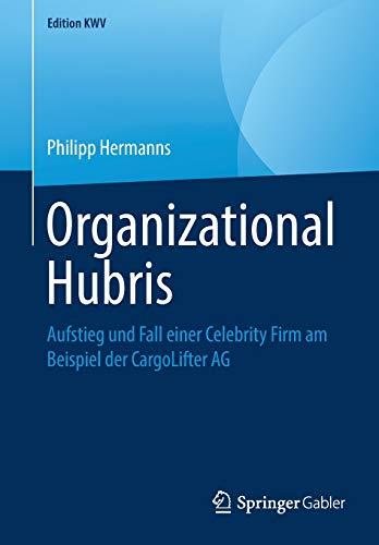 Organizational Hubris: Aufstieg und Fall einer Celebrity Firm am Beispiel der CargoLifter AG (Edition KWV)