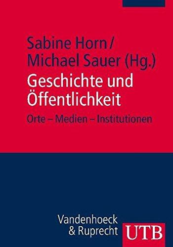 Geschichte und Öffentlichkeit: Orte - Medien - Institutionen