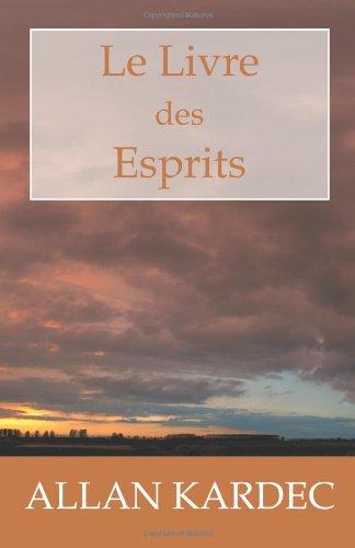 Le Livre des Esprits: Les principes de la doctrine Spirite, sur l'immortalité de l'âme, la nature des Esprits et leurs rapports avec les hommes, les la vie future et l'avenir de l'humanité par Allan Kardec