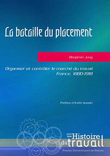 La bataille du placement: Organiser et contrler le march du travail. France, 1880-1918. Prface d'Andr Gueslin