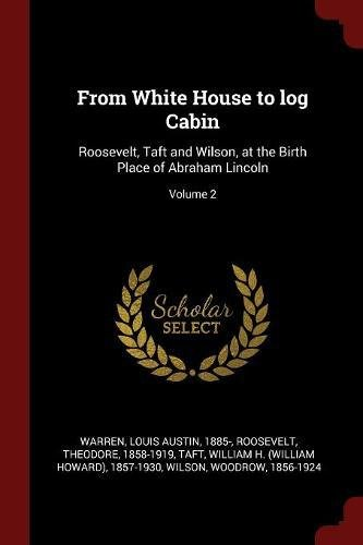 From White House to Log Cabin: Roosevelt, Taft and Wilson, at the Birth Place of Abraham Lincoln; Volume 2
