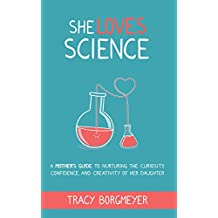 She Loves Science: A Mother's Guide to Nurturing the Curiosity, Confidence, and Creativity of Her Daughter (English Edition)