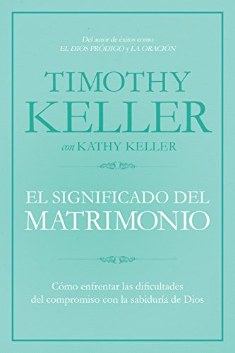 El Significado del Matrimonio: Cómo Enfrentar Las Dificultades del Compromiso Con La Sabiduría de Dios por Timothy Keller