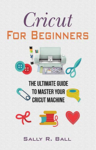 Cricut For Beginners: The Ultimate Guide To Master Your Cricut Machine (English Edition) -