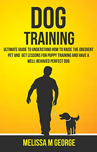 Dog Training: Ultimate Guide To Understand How To Raise The Obedient Pet And Get Lessons For Puppy Training And Have A Well-behaved Perfect Dog (English Edition) -