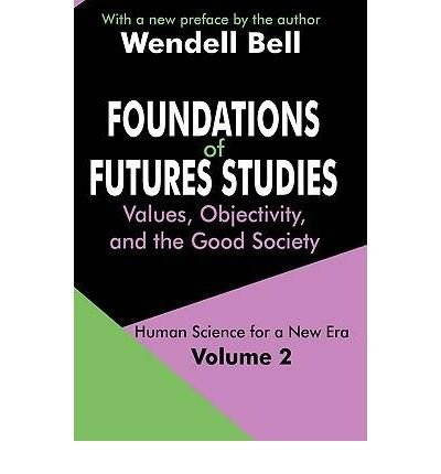 [( Foundations of Futures Studies: Values, Objectivity, and the Good Society )] [by: Wendell Bell] [Mar-2004]