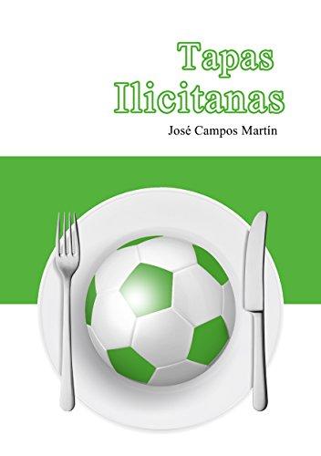 Tapas Ilicitanas: Conoce las Tapas de Cocina de los Mejores Futbolistas del la Historia del Elche F.C. (1.922-Hoy) por Jose Campos Martín