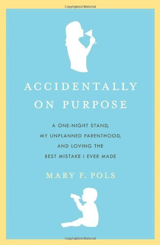 Accidentally on Purpose: A One-Night Stand, My Unplanned Parenthood, and Loving the Best Mistake I Ever Made by Mary F. Pols (2008-06-03)