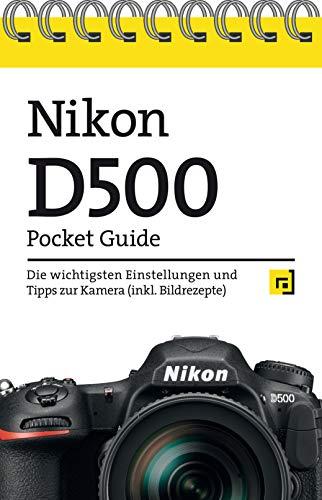 Nikon D500 Pocket Guide: Die wichtigsten Einstellungen und Tipps zur Kamera (inkl. Bildrezepte)