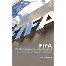 FIFA (Federation Internationale de Football Association): The Men, the Myths and the Money (Global Institutions) by Alan Tomlinson (2014-03-31)