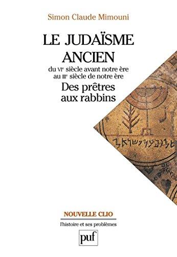 Le judaïsme ancien du VIe siècle avant notre ère au IIIe siècle de notre ère : des prêtres aux rabbins (Nouvelle Clio) (French Edition)