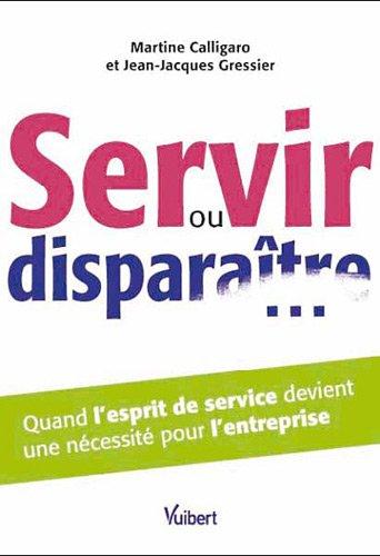 Servir ou disparaitre... Quand l'esprit de service devient une nécessité pour l'entreprise par Martine Calligaro