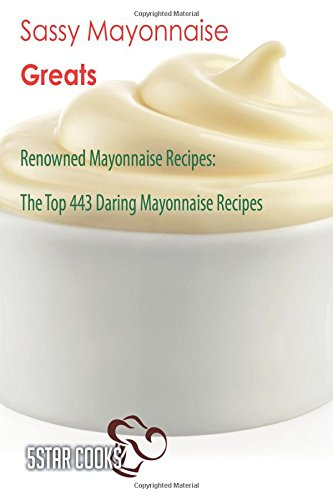 Sassy Mayonnaise Greats: Renowned Mayonnaise Recipes, The Top 443 Daring Mayonnaise Recipes