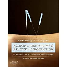 [(Acupuncture for IVF and Assisted Reproduction: An Integrated Approach to Treatment and Management)] [Author: Irina Szmelskyj] published on (October, 2014)