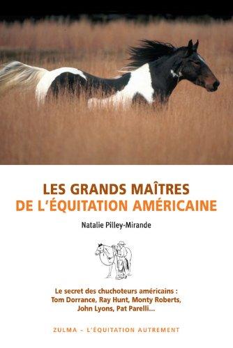 Les grands maîtres de l'équitation américaine : Le secret des chuchoteurs américains : Tom Dorrance, Ray hunt, Monty Roberts, John Lyons, Pat Parelli