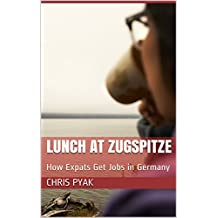 Lunch at Zugspitze: How Expats Get Jobs in Germany (English Edition)