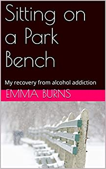 Sitting on a Park Bench: My recovery from alcohol addiction by [Burns, Emma]