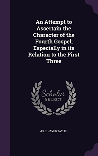 An Attempt to Ascertain the Character of the Fourth Gospel; Especially in its Relation to the First Three