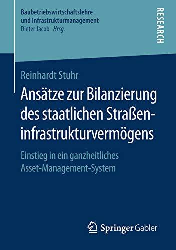 Ansätze zur Bilanzierung des staatlichen Straßeninfrastrukturvermögens: Einstieg in ein ganzheitliches Asset-Management-System (Baubetriebswirtschaftslehre und Infrastrukturmanagement)