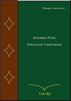 Dogmes Purs: Théologie Chrétienne (Théologie Systématique t. 3) par [Jalaguier, Prosper]