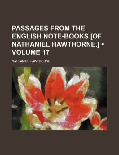 Passages From the English Note-Books [Of Nathaniel Hawthorne.] (Volume 17)