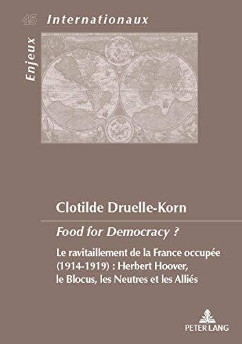Food for Democracy?: Le Ravitaillement De La France Occupée, 1914-1919, Herbert Hoover, Le Blocus Les Neutres Et Les Alliés par Clotilde Druelle-Korn