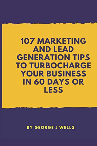 107 Marketing and Lead Generation Tips to Turbocharge Your Business in 60 Days or Less