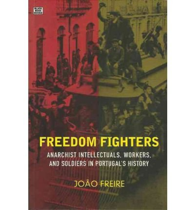freedom-fighters-anarachist-intellectuals-workers-and-soldiers-in-portugals-history-author-joao-frei
