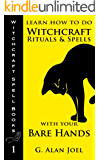 Learn How to Do Witchcraft Rituals and Spells with Your Bare Hands (Witchcraft Spell Books Book 1)