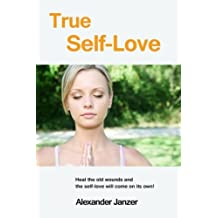 True Self-Love: Heal the old wounds and the self-love will come on its own! by Alexander Janzer (2013-10-16)